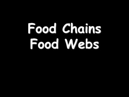 Food Chains Food Webs. Food Chains A food chain shows what is eaten by what… The arrows show which way the energy is going in the chain.
