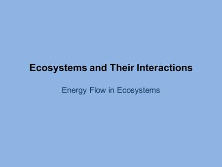 Ecosystems and Their Interactions Energy Flow in Ecosystems.