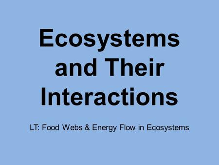 Ecosystems and Their Interactions LT: Food Webs & Energy Flow in Ecosystems.