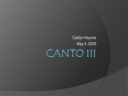 Caitlyn Haynes May 4, 2009. Summary  In Canto III Dante begins his journey into hell, lead by Virgil. They enter the gates and Dante hears the screams.