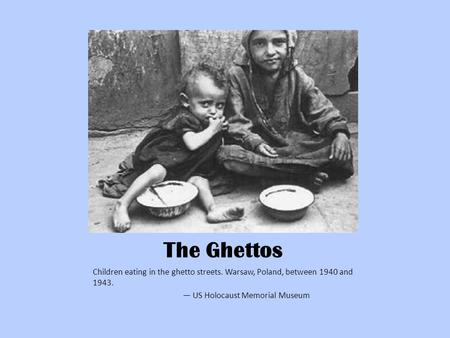 The Ghettos Children eating in the ghetto streets. Warsaw, Poland, between 1940 and 1943. — US Holocaust Memorial Museum.