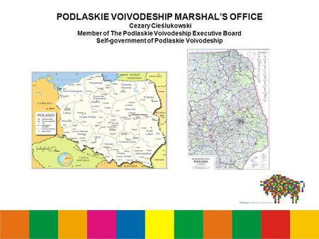 PODLASKIE VOIVODESHIP MARSHAL'S OFFICE Cezary Cieślukowski Member of The Podlaskie Voivodeship Executive Board Self-government of Podlaskie Voivodeship.