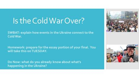 Is the Cold War Over? SWBAT: explain how events in the Ukraine connect to the Cold War. Homework: prepare for the essay portion of your final. You will.