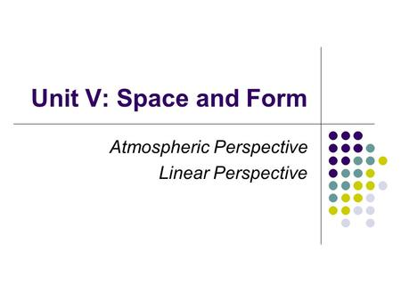 Unit V: Space and Form Atmospheric Perspective Linear Perspective.