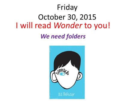 Friday October 30, 2015 I will read Wonder to you! We need folders.