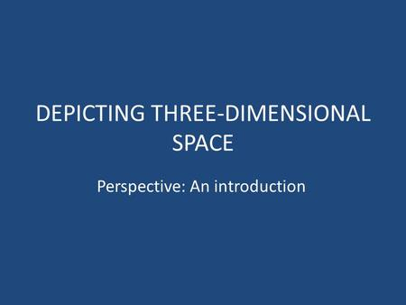 DEPICTING THREE-DIMENSIONAL SPACE Perspective: An introduction.