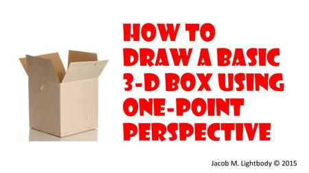 How to Draw a Basic 3-D Box Using one-Point Perspective Jacob M. Lightbody © 2015.