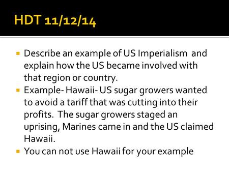  Describe an example of US Imperialism and explain how the US became involved with that region or country.  Example- Hawaii- US sugar growers wanted.