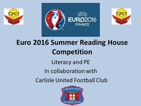 Euro 2016 Summer Reading House Competition Literacy and PE In collaboration with Carlisle United Football Club.