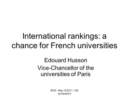 ENS - May 18 2011 - QS symposium International rankings: a chance for French universities Edouard Husson Vice-Chancellor of the universities of Paris.