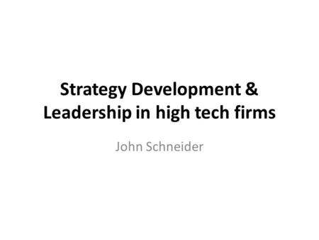 Strategy Development & Leadership in high tech firms John Schneider.