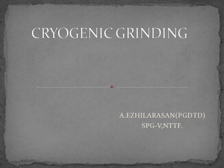 A.EZHILARASAN(PGDTD) SPG-V,NTTF.. Cryogenic grinding, also known as freezer milling, freezer grinding, and cryomilling, is the act of cooling or chilling.
