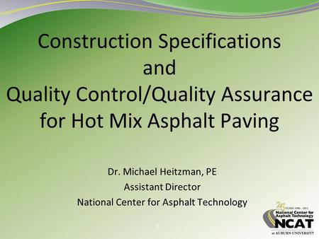 1 Construction Specifications and Quality Control/Quality Assurance for Hot Mix Asphalt Paving Dr. Michael Heitzman, PE Assistant Director National Center.