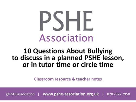@PSHEassociation |  | 020 7922 7950 10 Questions About Bullying to discuss in a planned PSHE lesson, or in tutor time or circle.