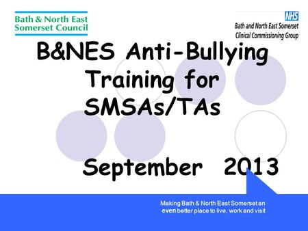 B&NES Anti-Bullying Training for SMSAs/TAs September 2013 Making Bath & North East Somerset an even better place to live, work and visit.