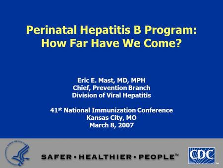 Perinatal Hepatitis B Program: How Far Have We Come? Eric E. Mast, MD, MPH Chief, Prevention Branch Division of Viral Hepatitis 41 st National Immunization.