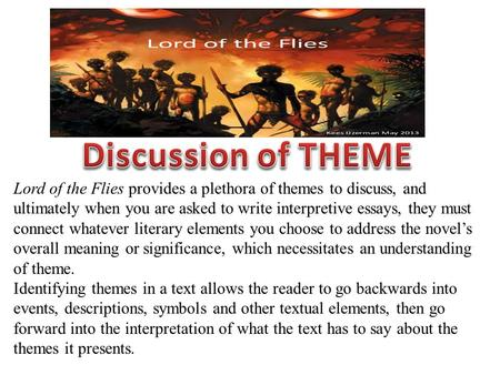 Lord of the Flies provides a plethora of themes to discuss, and ultimately when you are asked to write interpretive essays, they must connect whatever.