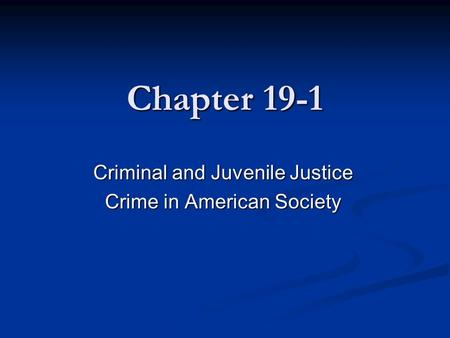 Chapter 19-1 Criminal and Juvenile Justice Crime in American Society.