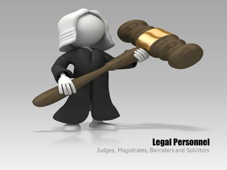 Legal Personnel Judges, Magistrates, Barristers and Solicitors.