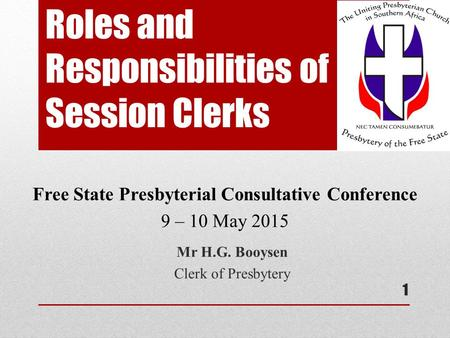 Roles and Responsibilities of Session Clerks Mr H.G. Booysen Clerk of Presbytery Free State Presbyterial Consultative Conference 9 – 10 May 2015 1.