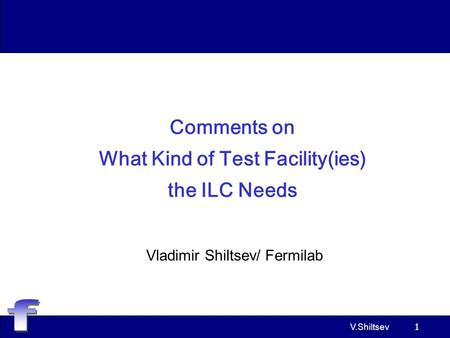 V.Shiltsev 1 Comments on What Kind of Test Facility(ies) the ILC Needs Vladimir Shiltsev/ Fermilab.