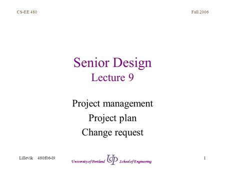 Fall 2006 1 CS-EE 480 Lillevik 480f06-l9 University of Portland School of Engineering Senior Design Lecture 9 Project management Project plan Change request.