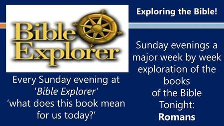 Exploring the Bible! Sunday evenings a major week by week exploration of the books of the Bible Tonight:Romans Every Sunday evening at 'Bible Explorer'