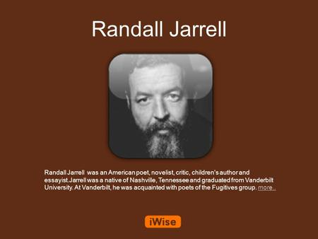 Randall Jarrell Randall Jarrell was an American poet, novelist, critic, children's author and essayist.Jarrell was a native of Nashville, Tennessee and.