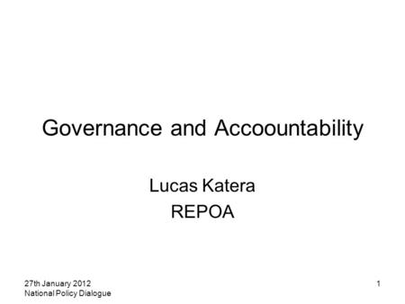 27th January 2012 National Policy Dialogue 1 Governance and Accoountability Lucas Katera REPOA.