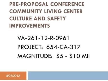 PRE-PROPOSAL CONFERENCE COMMUNITY LIVING CENTER CULTURE AND SAFETY IMPROVEMENTS VA-261-12-R-0961 PROJECT: 654-CA-317 MAGNITUDE: $5 - $10 Mil 8/27/2012.