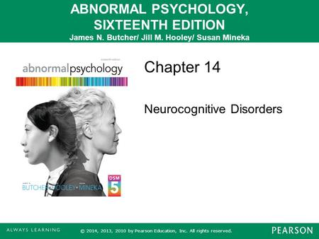 ABNORMAL PSYCHOLOGY, SIXTEENTH EDITION James N. Butcher/ Jill M. Hooley/ Susan Mineka Chapter 14 Neurocognitive Disorders © 2014, 2013, 2010 by Pearson.