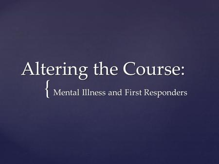 { Altering the Course: Mental Illness and First Responders.