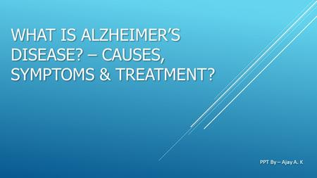 WHAT IS ALZHEIMER'S DISEASE? – CAUSES, SYMPTOMS & TREATMENT? PPT By – Ajay A. K.