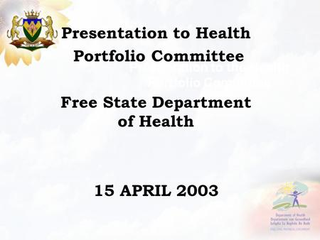 Presentation to the Health Portfolio Committee Presentation to Health Portfolio Committee Free State Department of Health 15 APRIL 2003.