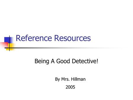 Reference Resources Being A Good Detective! By Mrs. Hillman 2005.