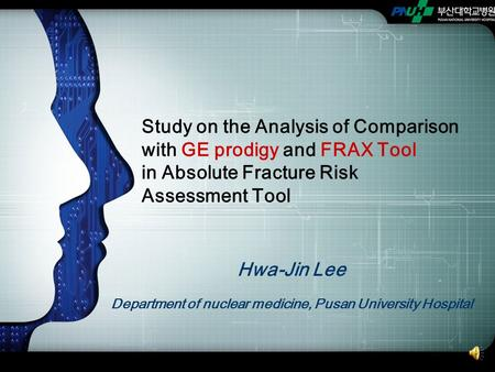 Hwa-Jin Lee Department of nuclear medicine, Pusan University Hospital Study on the Analysis of Comparison with GE prodigy and FRAX Tool in Absolute Fracture.