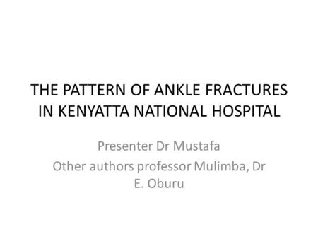 THE PATTERN OF ANKLE FRACTURES IN KENYATTA NATIONAL HOSPITAL Presenter Dr Mustafa Other authors professor Mulimba, Dr E. Oburu.