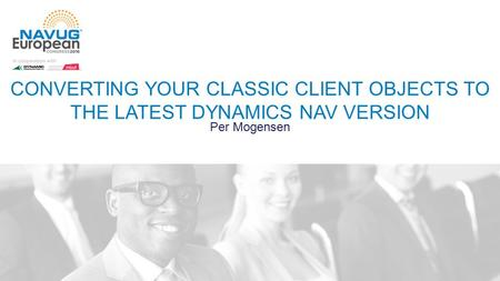 CONVERTING YOUR CLASSIC CLIENT OBJECTS TO THE LATEST DYNAMICS NAV VERSION Per Mogensen.