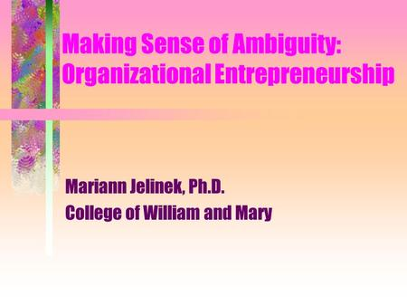 Making Sense of Ambiguity: Organizational Entrepreneurship Mariann Jelinek, Ph.D. College of William and Mary.