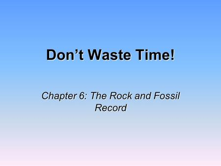 Don't Waste Time! Chapter 6: The Rock and Fossil Record.