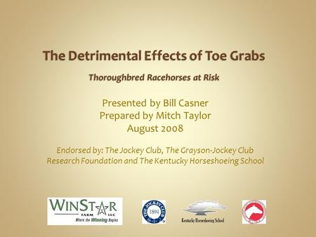 Presented by Bill Casner Prepared by Mitch Taylor August 2008 Endorsed by: The Jockey Club, The Grayson-Jockey Club Research Foundation and The Kentucky.