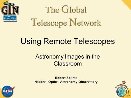 Using Remote Telescopes Astronomy Images in the Classroom Robert Sparks National Optical Astronomy Observatory.