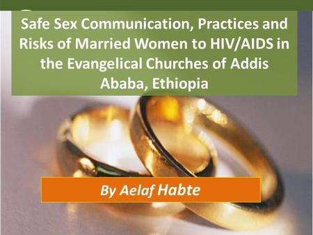 Safe Sex Communication, Practices and Risks of Married Women to HIV/AIDS in the Evangelical Churches of Addis Ababa, Ethiopia By Aelaf Habte.