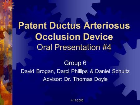 4/11/2003 Patent Ductus Arteriosus Occlusion Device Oral Presentation #4 Group 6 David Brogan, Darci Phillips & Daniel Schultz Advisor: Dr. Thomas Doyle.