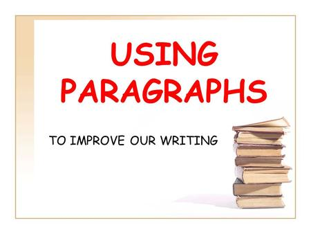 USING PARAGRAPHS TO IMPROVE OUR WRITING. What are paragraphs? A paragraph is a group of sentences about one main idea. Why do we use paragraphs? They.