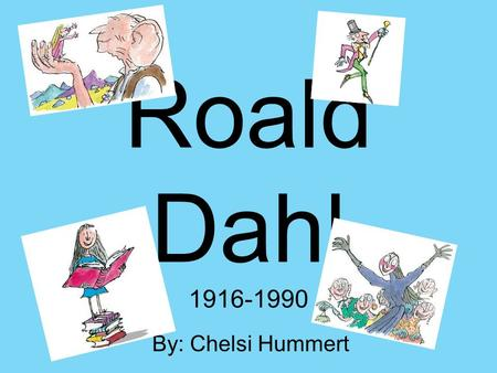 Roald Dahl 1916-1990 By: Chelsi Hummert. Childhood Born in Wales on September 13 th 1916 – Child of Harry and Sofie Dahl (Norwegian) Loved stories & books.