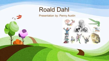 Roald Dahl Presentation by: Penny Austin. HIs Life: Born on September 13, 1916 in Llandaff, South Wales in Great Britain. He went to several private schools.