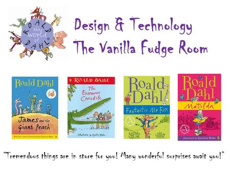 """Tremendous things are in store for you! Many wonderful surprises await you!"" Design & Technology The Vanilla Fudge Room."