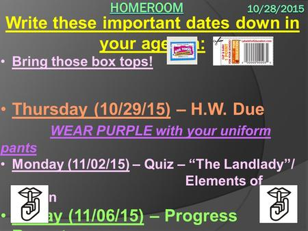 Write these important dates down in your agenda: Bring those box tops! Thursday (10/29/15) – H.W. Due WEAR PURPLE with your uniform pants Monday (11/02/15)