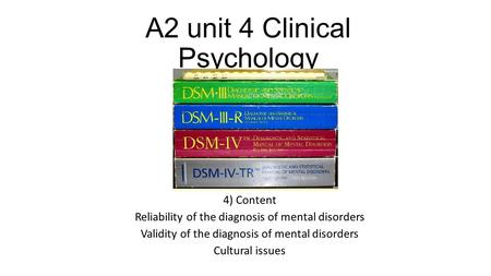 A2 unit 4 Clinical Psychology 4) Content Reliability of the diagnosis of mental disorders Validity of the diagnosis of mental disorders Cultural issues.